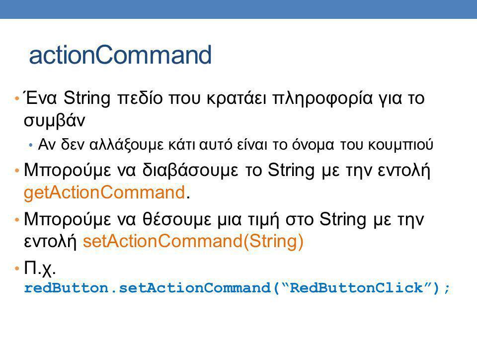 actionCommand Ένα String πεδίο που κρατάει πληροφορία για το συμβάν Αν δεν αλλάξουμε κάτι αυτό είναι το όνομα του κουμπιού Μπορούμε να διαβάσουμε το String με την εντολή getActionCommand.