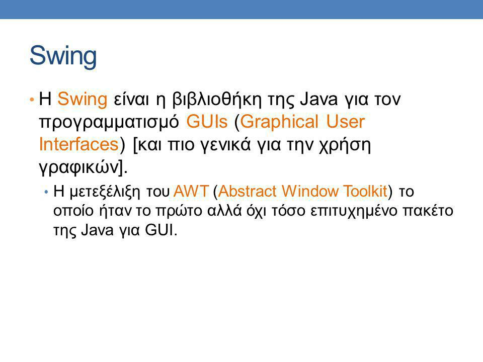 Swing H Swing είναι η βιβλιοθήκη της Java για τον προγραμματισμό GUIs (Graphical User Interfaces) [και πιο γενικά για την χρήση γραφικών].