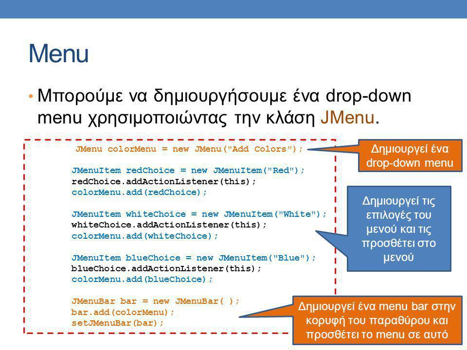 Menu Μπορούμε να δημιουργήσουμε ένα drop-down menu χρησιμοποιώντας την κλάση JMenu.