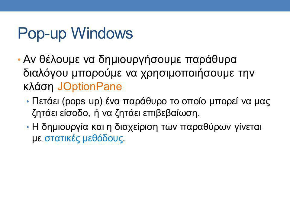 Pop-up Windows Αν θέλουμε να δημιουργήσουμε παράθυρα διαλόγου μπορούμε να χρησιμοποιήσουμε την κλάση JOptionPane Πετάει (pops up) ένα παράθυρο το οποίο μπορεί να μας ζητάει είσοδο, ή να ζητάει επιβεβαίωση.