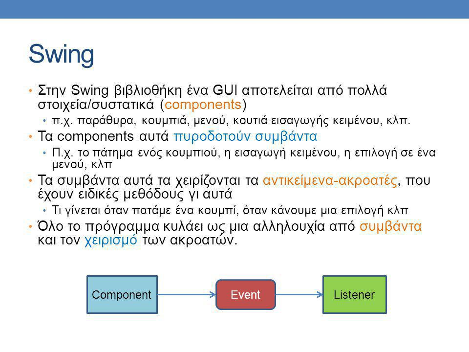 import javax.swing.JFrame; import javax.swing.JPanel; import java.awt.BorderLayout; import java.awt.GridLayout; import java.awt.FlowLayout; import java.awt.Color; import javax.swing.JButton; import java.awt.event.ActionListener; import java.awt.event.ActionEvent; public class PanelDemo extends JFrame implements ActionListener { public static final int WIDTH = 300; public static final int HEIGHT = 200; private JPanel redPanel; private JPanel whitePanel; private JPanel bluePanel; public PanelDemo( ) { super( Panel Demonstration ); setSize(WIDTH, HEIGHT); setDefaultCloseOperation(JFrame.EXIT_ON_CLOSE); setLayout(new BorderLayout( )); Συνέχεια στην επόμενη Η κλάση υλοποιεί τον ακροατή και την actionPerformed μεθοδο Δηλώνουμε τα τρία πάνελ με τα τρία χρώματα Ορίζουμε τα χαρακτηριστικά του βασικού παραθύρου