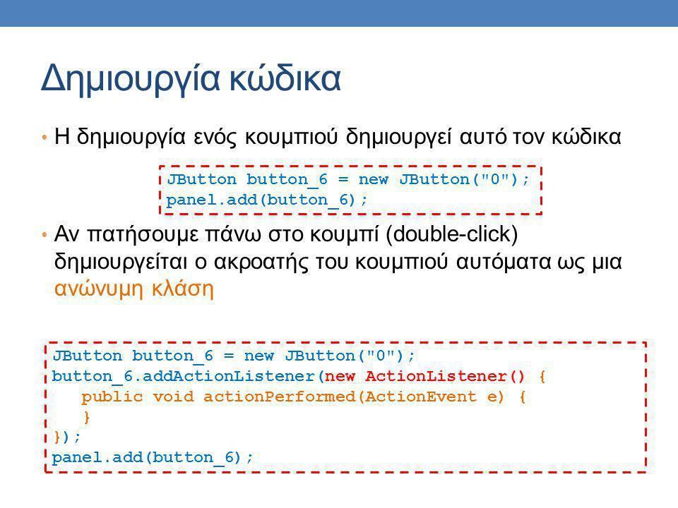 Δημιουργία κώδικα Η δημιουργία ενός κουμπιού δημιουργεί αυτό τον κώδικα Αν πατήσουμε πάνω στο κουμπί (double-click) δημιουργείται ο ακροατής του κουμπιού αυτόματα ως μια ανώνυμη κλάση JButton button_6 = new JButton( 0 ); panel.add(button_6); JButton button_6 = new JButton( 0 ); button_6.addActionListener(new ActionListener() { public void actionPerformed(ActionEvent e) { } }); panel.add(button_6);