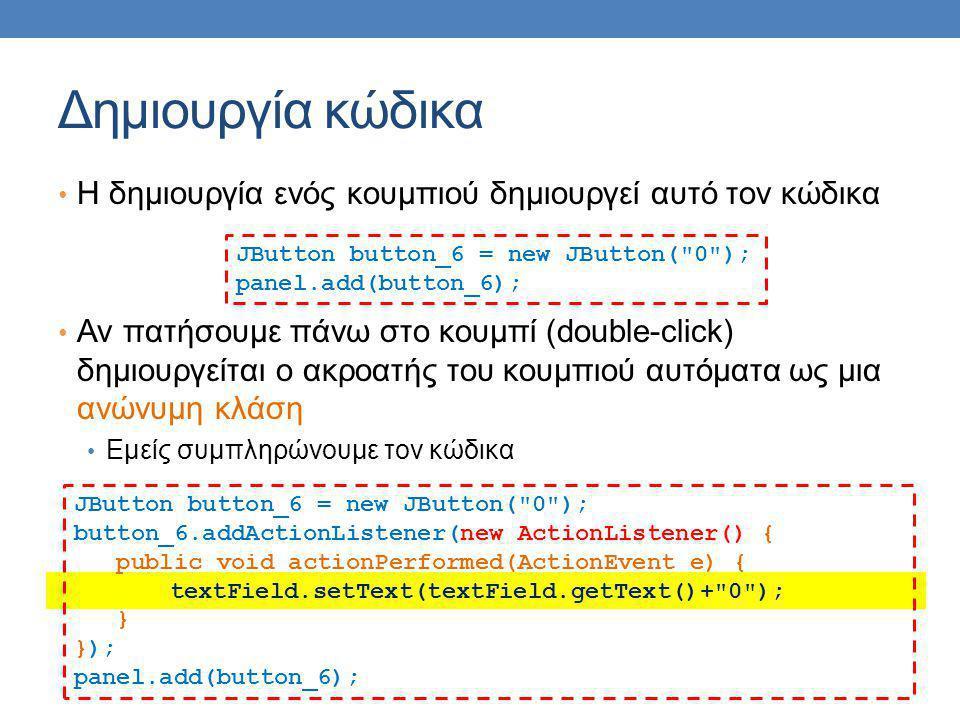 Δημιουργία κώδικα Η δημιουργία ενός κουμπιού δημιουργεί αυτό τον κώδικα Αν πατήσουμε πάνω στο κουμπί (double-click) δημιουργείται ο ακροατής του κουμπιού αυτόματα ως μια ανώνυμη κλάση Εμείς συμπληρώνουμε τον κώδικα JButton button_6 = new JButton( 0 ); panel.add(button_6); JButton button_6 = new JButton( 0 ); button_6.addActionListener(new ActionListener() { public void actionPerformed(ActionEvent e) { textField.setText(textField.getText()+ 0 ); } }); panel.add(button_6);