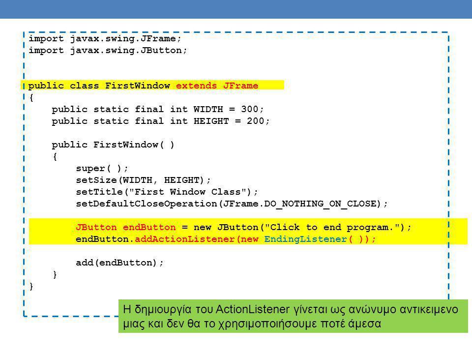 import java.awt.event.ActionListener; import java.awt.event.ActionEvent; public class EndingListener implements ActionListener { public void actionPerformed(ActionEvent e) { System.exit(0); } Ένας ακροατής πάντα υλοποιεί το interface ActionListener και πρέπει να υλοποιεί την μέθοδο actionPerformed(ActionEvent) Όταν πατάμε το κουμπί στο GUI καλείται η μέθοδος actionPerfomed του ακροατή που έχουμε καταχωρίσει για το κουμπί Η κλήση της actionPerformed από τον ActionListener γίνεται αυτόματα μέσω της βιβλιοθήκης Swing, δεν την κάνει ο προγραμματιστής Η παράμετρος ActionEvent περιέχει πληροφορία σχετικά με το συμβάν που μπορεί να χρησιμοποιηθεί.
