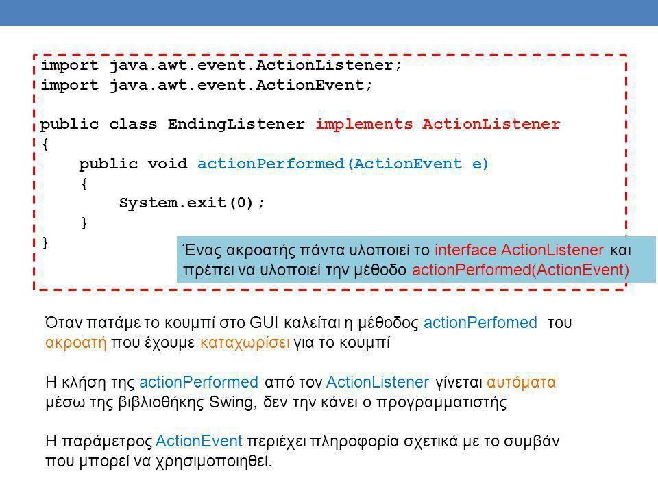 Παράδειγμα JTextField name = new JTextField(NUMBER_OF_CHAR); namePanel.add(name, BorderLayout.SOUTH); JButton actionButton = new JButton( Click me ); actionButton.addActionListener(this); buttonPanel.add(actionButton); JButton clearButton = new JButton( Clear ); clearButton.addActionListener(this); buttonPanel.add(clearButton); public void actionPerformed(ActionEvent e) { String actionCommand = e.getActionCommand( ); if (actionCommand.equals( Click me )) name.setText( Hello + name.getText( )); else if (actionCommand.equals( Clear )) name.setText( ); else name.setText( Unexpected error. ); }