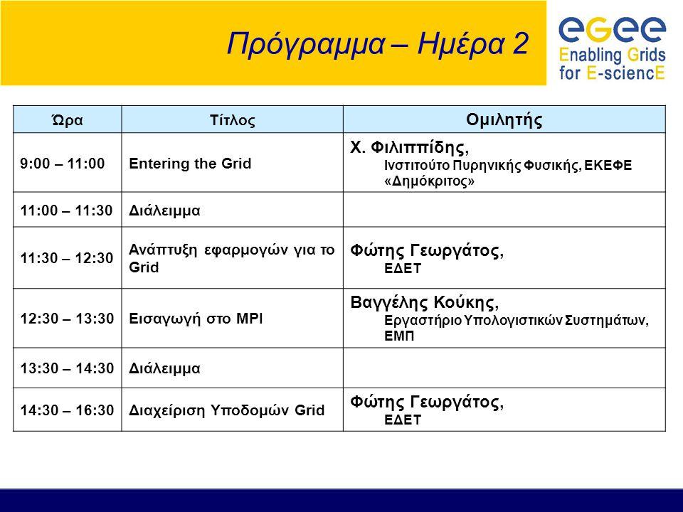 Πρόγραμμα – Ημέρα 2 ΏραΤίτλος Ομιλητής 9:00 – 11:00Entering the Grid Χ. Φιλιππίδης, Ινστιτούτο Πυρηνικής Φυσικής, ΕΚΕΦΕ «Δημόκριτος» 11:00 – 11:30Διάλ