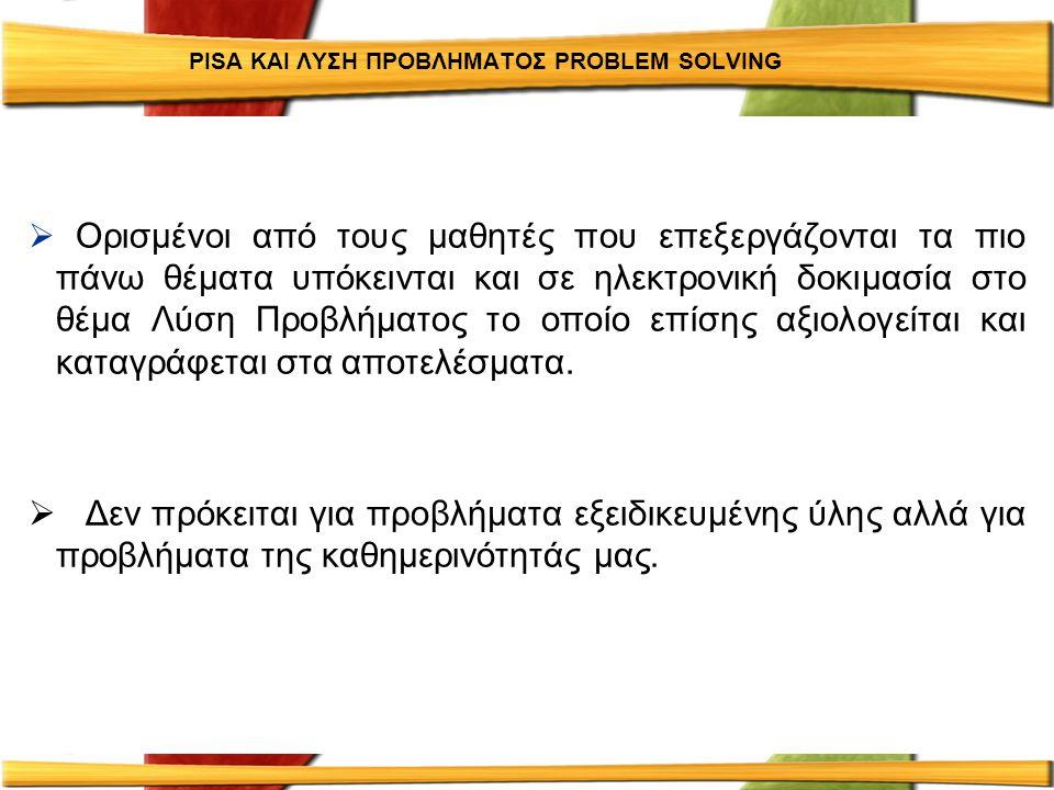 PISA ΚΑΙ ΛΥΣΗ ΠΡΟΒΛΗΜΑΤΟΣ PROBLEM SOLVING  Ορισμένοι από τους μαθητές που επεξεργάζονται τα πιο πάνω θέματα υπόκεινται και σε ηλεκτρονική δοκιμασία σ