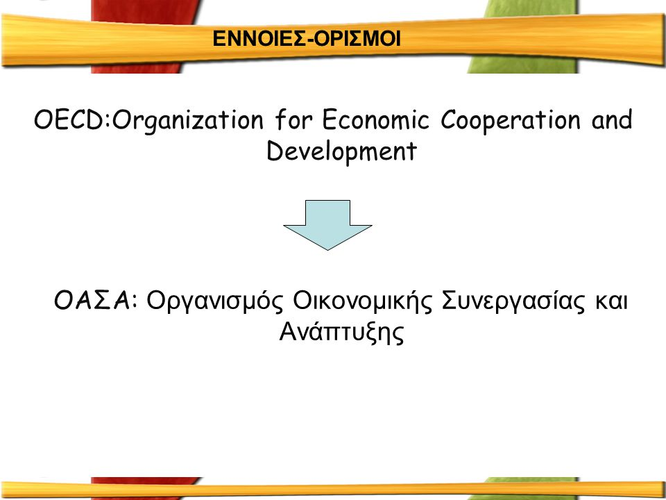ΕΝΝΟΙΕΣ-ΟΡΙΣΜΟΙ OECD:Οrganization for Economic Cooperation and Development OAΣΑ: Οργανισμός Οικονομικής Συνεργασίας και Ανάπτυξης