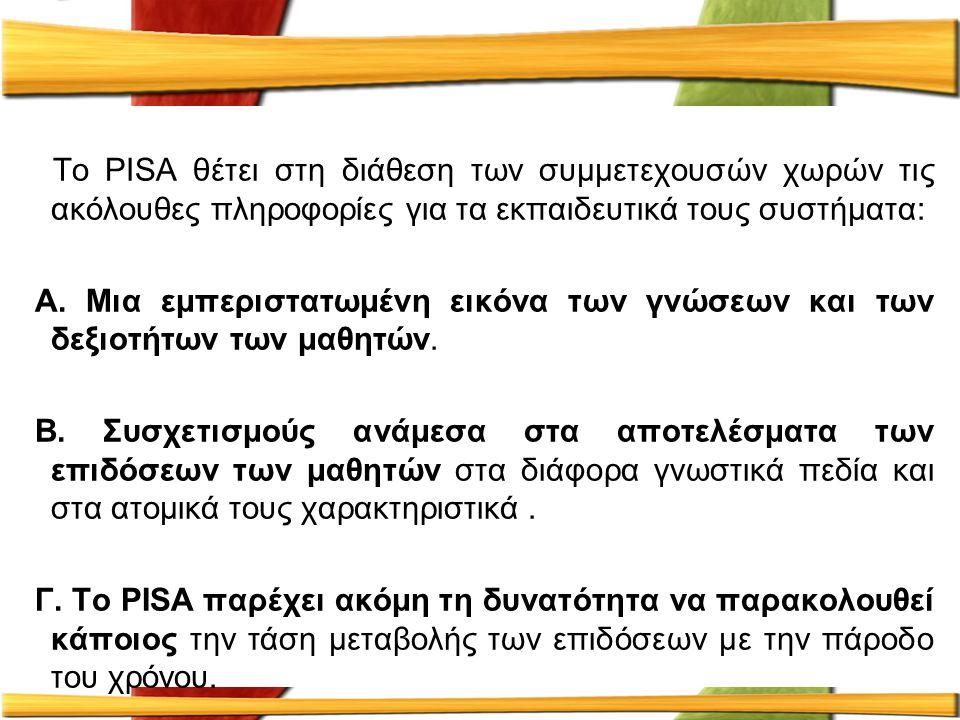 Το PISA θέτει στη διάθεση των συμμετεχουσών χωρών τις ακόλουθες πληροφορίες για τα εκπαιδευτικά τους συστήματα: Α. Μια εμπεριστατωμένη εικόνα των γνώσ