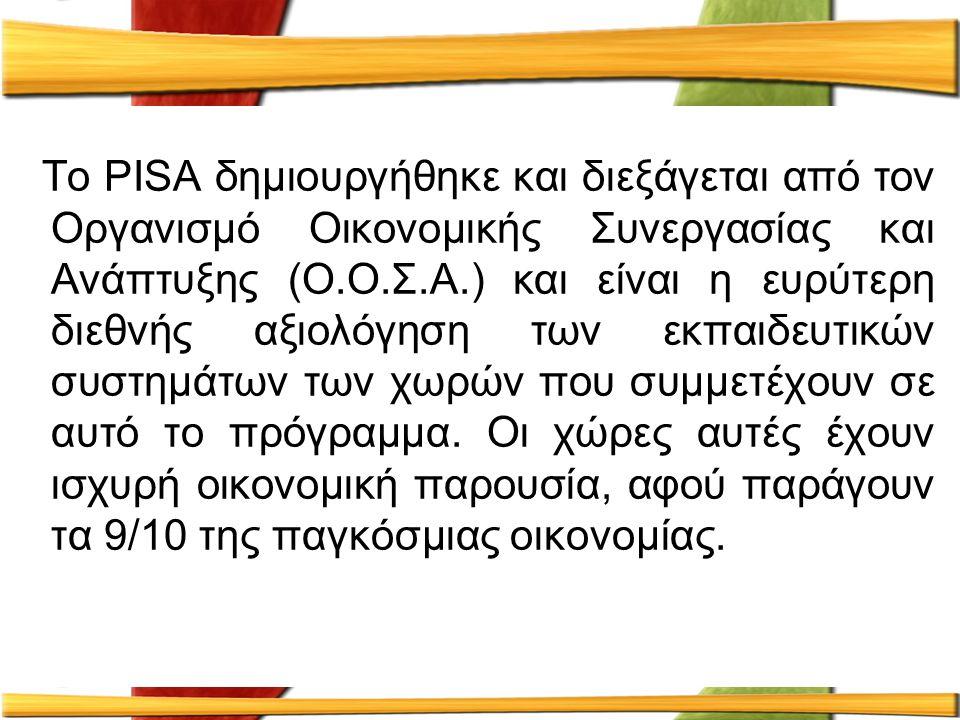 Το PISA δημιουργήθηκε και διεξάγεται από τον Οργανισμό Οικονομικής Συνεργασίας και Ανάπτυξης (Ο.Ο.Σ.Α.) και είναι η ευρύτερη διεθνής αξιολόγηση των εκ