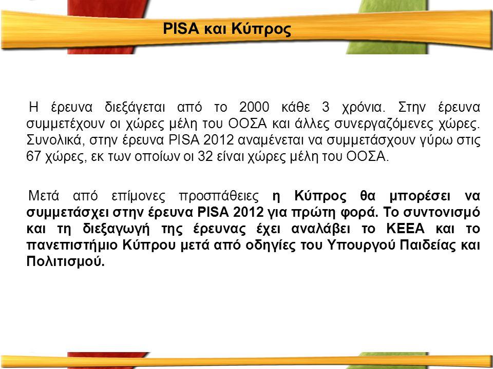 PISA και Κύπρος Η έρευνα διεξάγεται από το 2000 κάθε 3 χρόνια. Στην έρευνα συμμετέχουν οι χώρες μέλη του ΟΟΣΑ και άλλες συνεργαζόμενες χώρες. Συνολικά