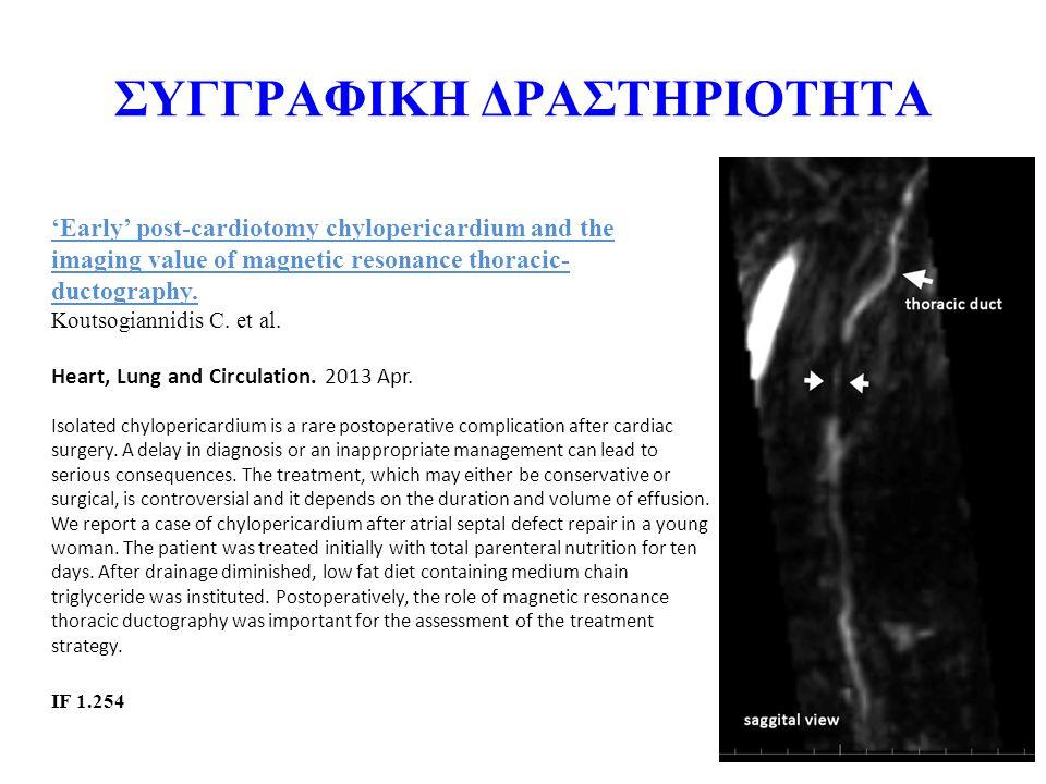 ΣΥΓΓΡΑΦΙΚΗ ΔΡΑΣΤΗΡΙΟΤΗΤΑ 'Early' post-cardiotomy chylopericardium and the imaging value of magnetic resonance thoracic- ductography. Koutsogiannidis C