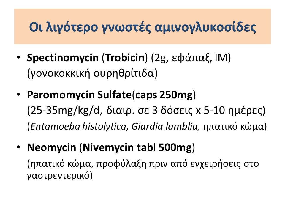 Spectinomycin (Trobicin) (2g, εφάπαξ, IM) (γονοκοκκική ουρηθρίτιδα) Paromomycin Sulfate(caps 250mg) (25-35mg/kg/d, διαιρ. σε 3 δόσεις x 5-10 ημέρες) (