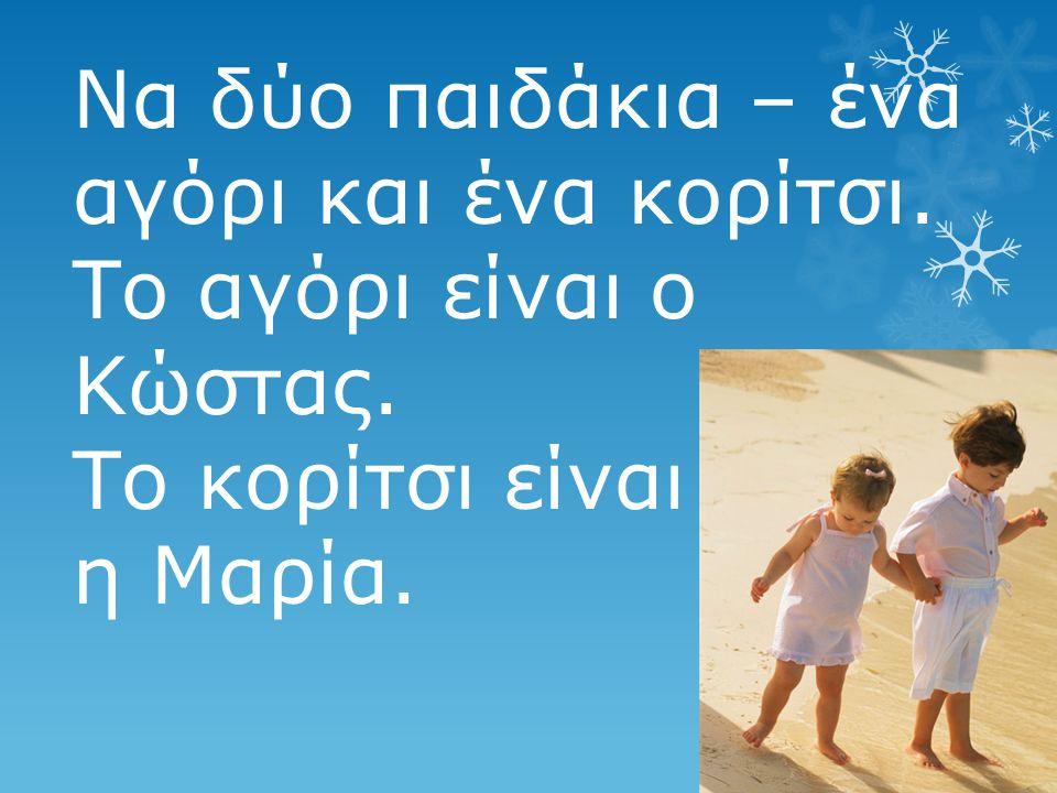 Να δύο παιδάκια – ένα αγόρι και ένα κορίτσι. Το αγόρι είναι ο Κώστας. Το κορίτσι είναι η Μαρία.