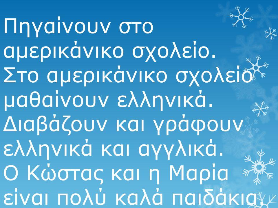 Πηγαίνουν στο αμερικάνικο σχολείο. Στο αμερικάνικο σχολείο μαθαίνουν ελληνικά. Διαβάζουν και γράφουν ελληνικά και αγγλικά. Ο Κώστας και η Μαρία είναι