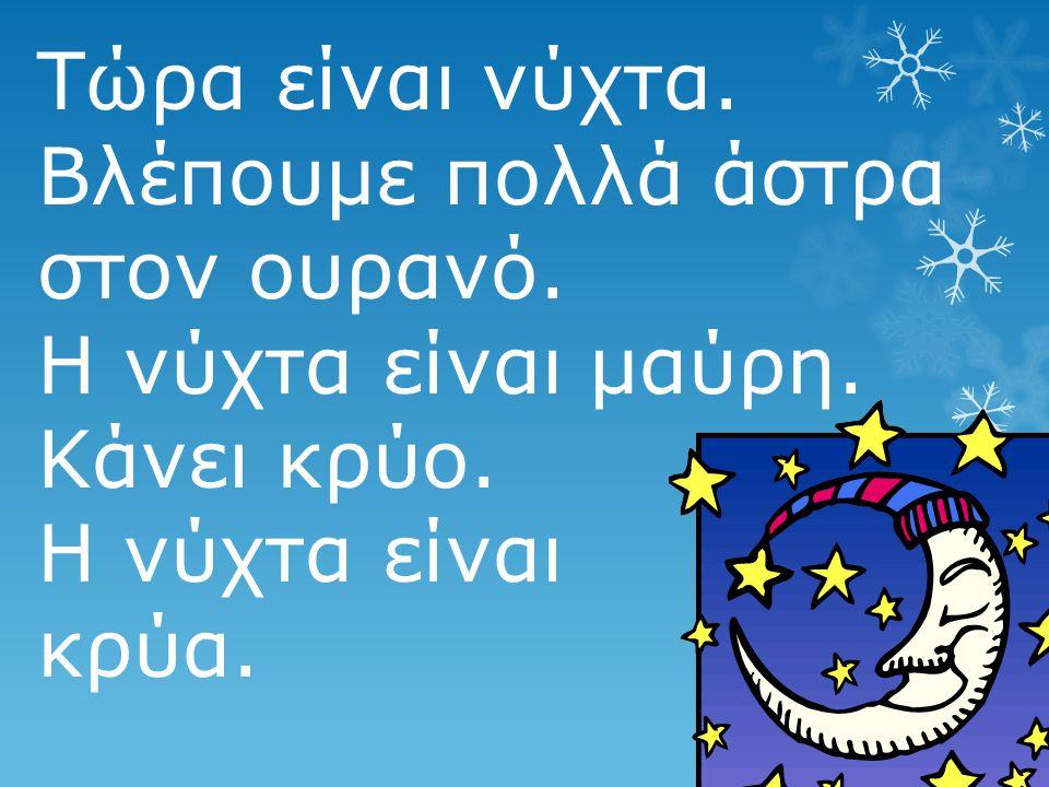Τώρα είναι νύχτα. Βλέπουμε πολλά άστρα στον ουρανό. Η νύχτα είναι μαύρη. Κάνει κρύο. Η νύχτα είναι κρύα.