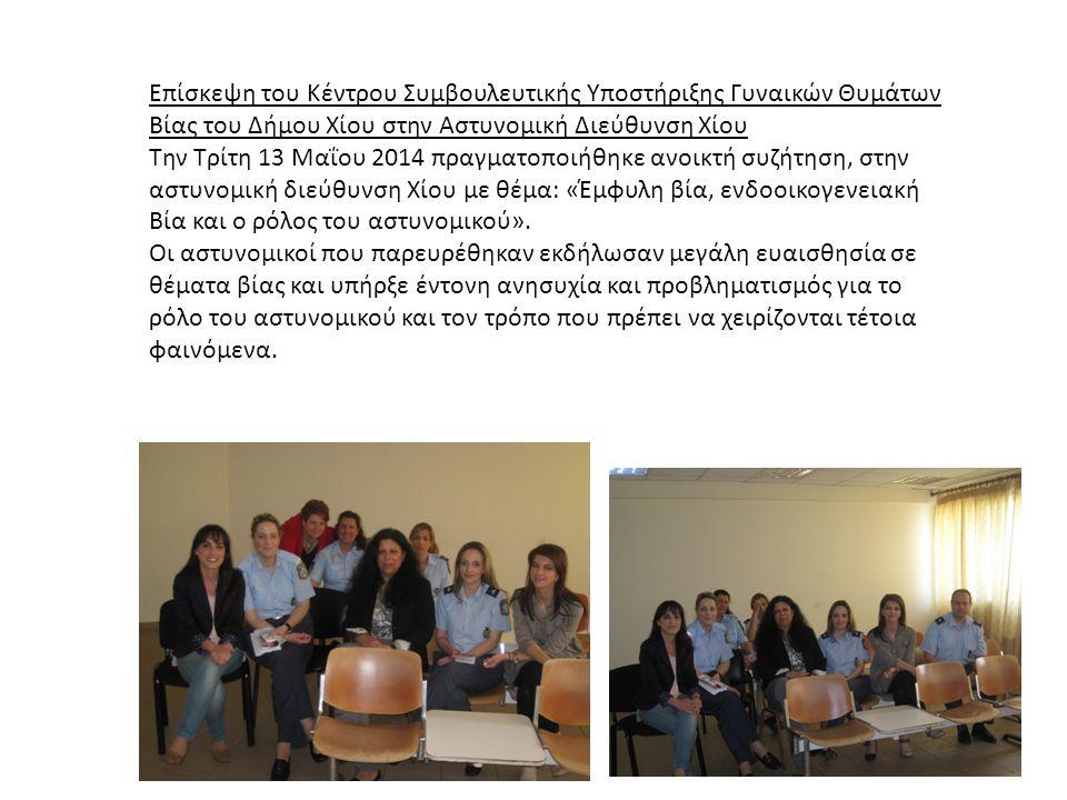 Επίσκεψη του Κέντρου Συμβουλευτικής Υποστήριξης Γυναικών Θυμάτων Βίας του Δήμου Χίου στην Αστυνομική Διεύθυνση Χίου Την Τρίτη 13 Μαΐου 2014 πραγματοποιήθηκε ανοικτή συζήτηση, στην αστυνομική διεύθυνση Χίου με θέμα: «Έμφυλη βία, ενδοοικογενειακή Βία και ο ρόλος του αστυνομικού».