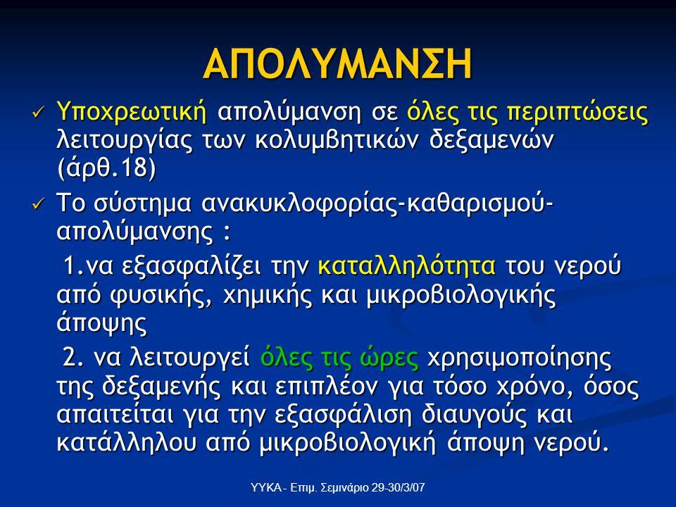ΥΥΚΑ - Επιμ. Σεμινάριο 29-30/3/07 ΑΠΟΛΥΜΑΝΣΗ Υποχρεωτική απολύμανση σε όλες τις περιπτώσεις λειτουργίας των κολυμβητικών δεξαμενών (άρθ.18) Υποχρεωτικ
