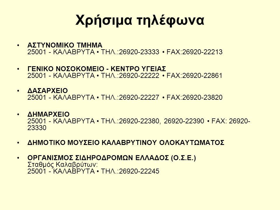 Χρήσιμα τηλέφωνα ΑΣΤΥΝΟΜΙΚΟ ΤΜΗΜΑ 25001 - ΚΑΛΑΒΡΥΤΑ ΤΗΛ.:26920-23333 FAX:26920-22213 ΓΕΝΙΚΟ ΝΟΣΟΚΟΜΕΙΟ - ΚΕΝΤΡΟ ΥΓΕΙΑΣ 25001 - ΚΑΛΑΒΡΥΤΑ ΤΗΛ.:26920-22222 FAX:26920-22861 ΔΑΣΑΡΧΕΙΟ 25001 - ΚΑΛΑΒΡΥΤΑ ΤΗΛ.:26920-22227 FAX:26920-23820 ΔΗΜΑΡΧΕΙΟ 25001 - ΚΑΛΑΒΡΥΤΑ ΤΗΛ.:26920-22380, 26920-22390 FAX: 26920- 23330 ΔΗΜΟΤΙΚΟ ΜΟΥΣΕΙΟ ΚΑΛΑΒΡΥΤΙΝΟΥ ΟΛΟΚΑΥΤΩΜΑΤΟΣ ΟΡΓΑΝΙΣΜΟΣ ΣΙΔΗΡΟΔΡΟΜΩΝ ΕΛΛΑΔΟΣ (Ο.Σ.Ε.) Σταθμός Καλαβρύτων: 25001 - ΚΑΛΑΒΡΥΤΑ ΤΗΛ.:26920-22245