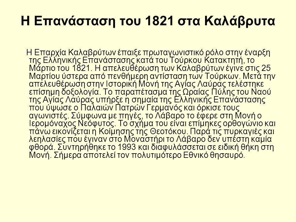 Η Επανάσταση του 1821 στα Καλάβρυτα Η Επαρχία Καλαβρύτων έπαιξε πρωταγωνιστικό ρόλο στην έναρξη της Ελληνικής Επανάστασης κατά του Τούρκου Κατακτητή, το Μάρτιο του 1821.