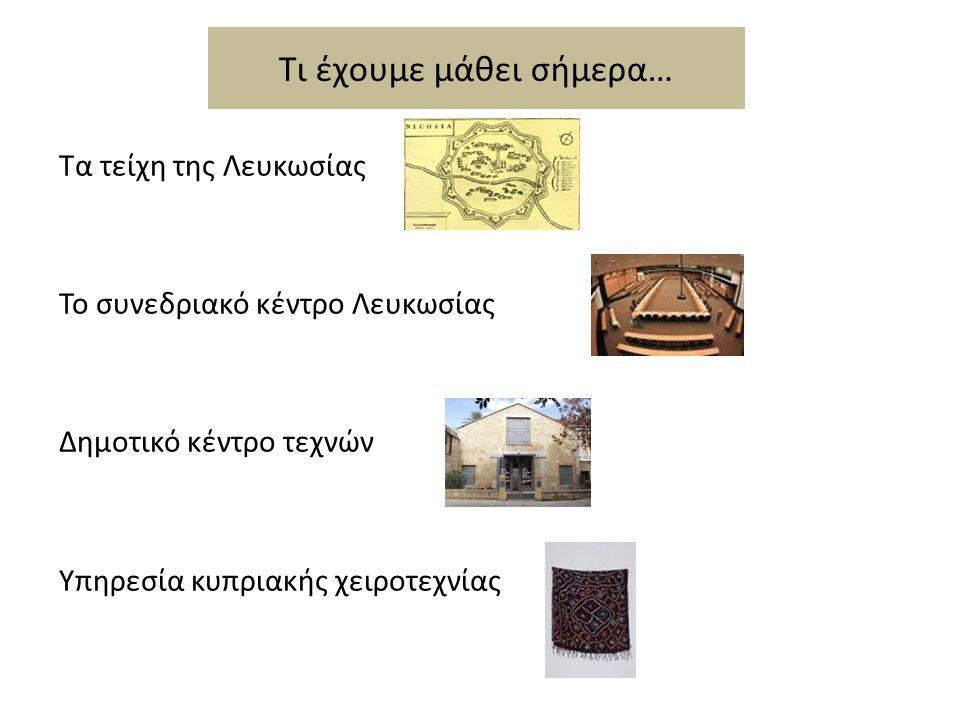 Τι έχουμε μάθει σήμερα… Τα τείχη της Λευκωσίας Το συνεδριακό κέντρο Λευκωσίας Δημοτικό κέντρο τεχνών Υπηρεσία κυπριακής χειροτεχνίας