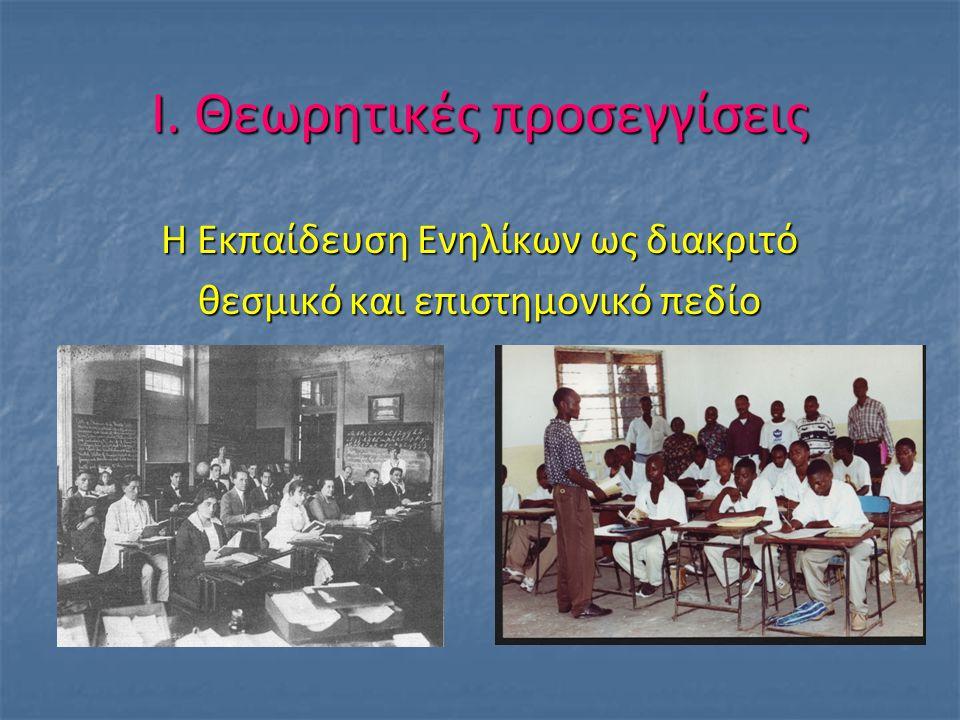 Ι. Θεωρητικές προσεγγίσεις Η Εκπαίδευση Ενηλίκων ως διακριτό θεσμικό και επιστημονικό πεδίο