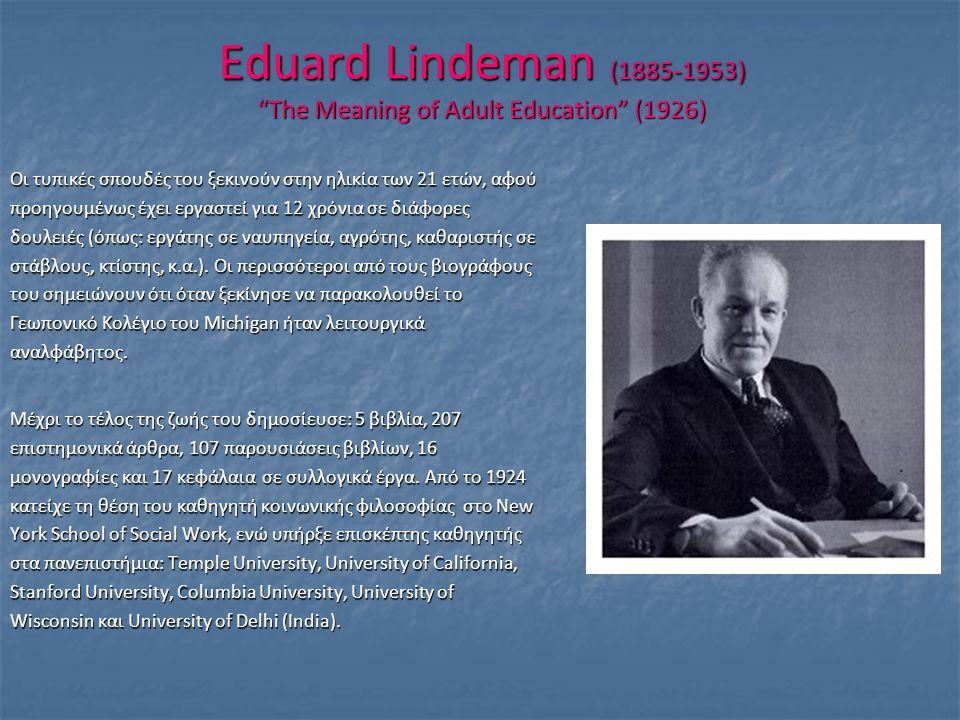 "Eduard Lindeman (1885-1953) ""The Meaning of Adult Education"" (1926) Οι τυπικές σπουδές του ξεκινούν στην ηλικία των 21 ετών, αφού προηγουμένως έχει ερ"