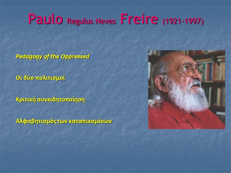Paulo Regulus Neves Freire (1921-1997) Pedagogy of the Oppressed Οι δύο πολιτισμοί Κριτική συνειδητοποίηση Αλφαβητισμός των καταπιεσμένων