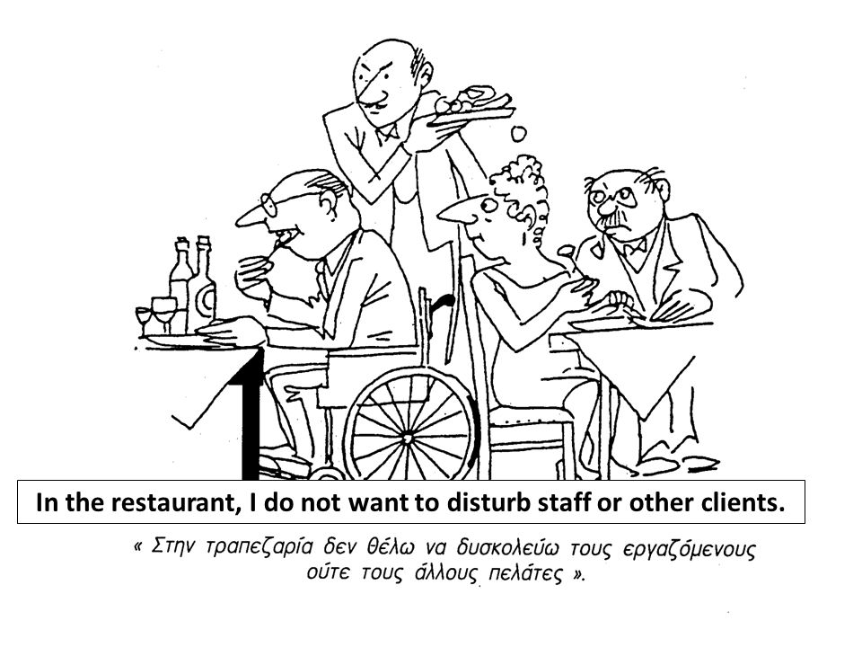 In the restaurant, I do not want to disturb staff or other clients.