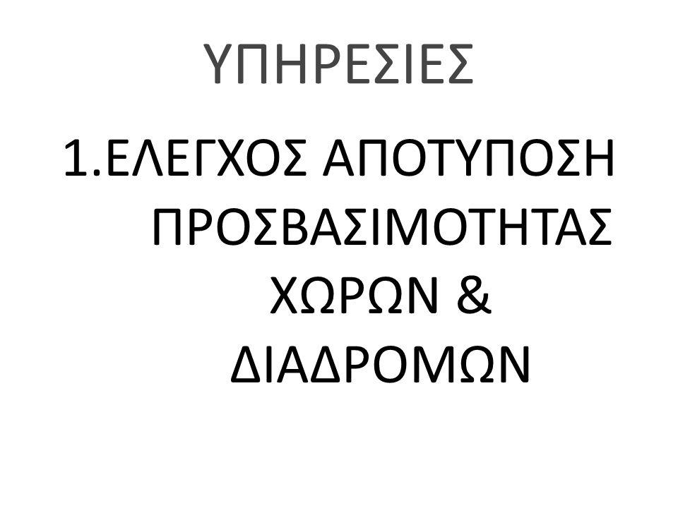 ΥΠΗΡΕΣΙΕΣ 1.ΕΛΕΓΧΟΣ ΑΠΟΤΥΠΟΣΗ ΠΡΟΣΒΑΣΙΜΟΤΗΤΑΣ ΧΩΡΩΝ & ΔΙΑΔΡΟΜΩΝ