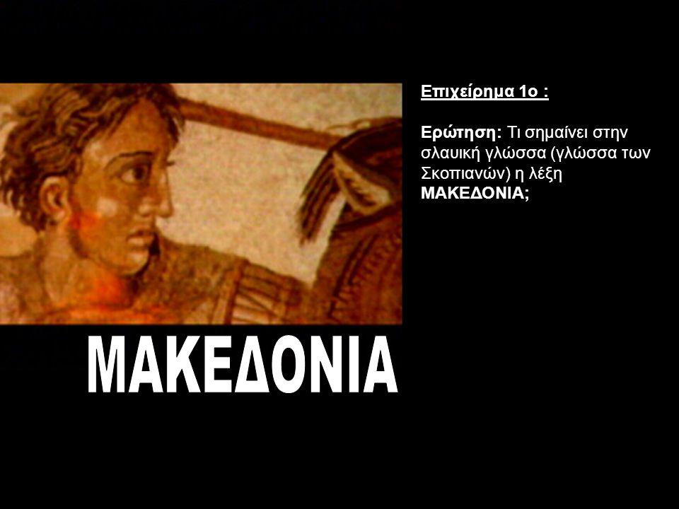 Επιχείρημα 1ο : Ερώτηση: Τι σημαίνει στην σλαυική γλώσσα (γλώσσα των Σκοπιανών) η λέξη ΜΑΚΕΔΟΝΙΑ;