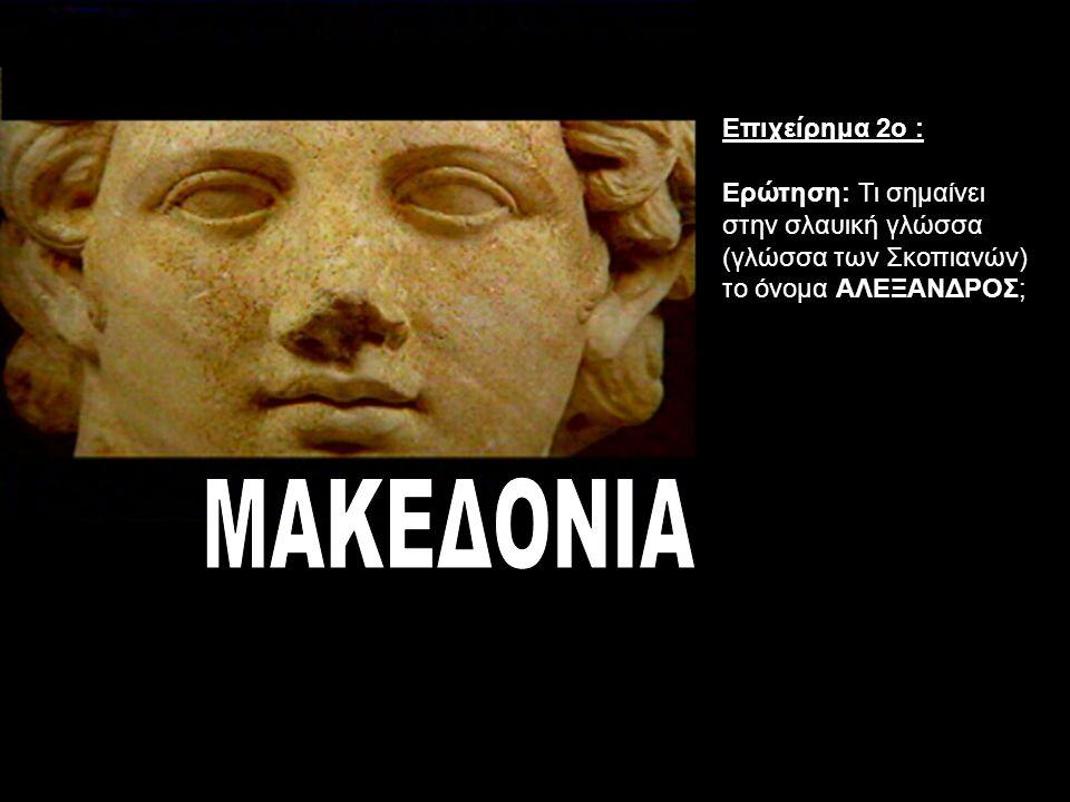 Επιχείρημα 2ο : Ερώτηση: Τι σημαίνει στην σλαυική γλώσσα (γλώσσα των Σκοπιανών) το όνομα ΑΛΕΞΑΝΔΡΟΣ;