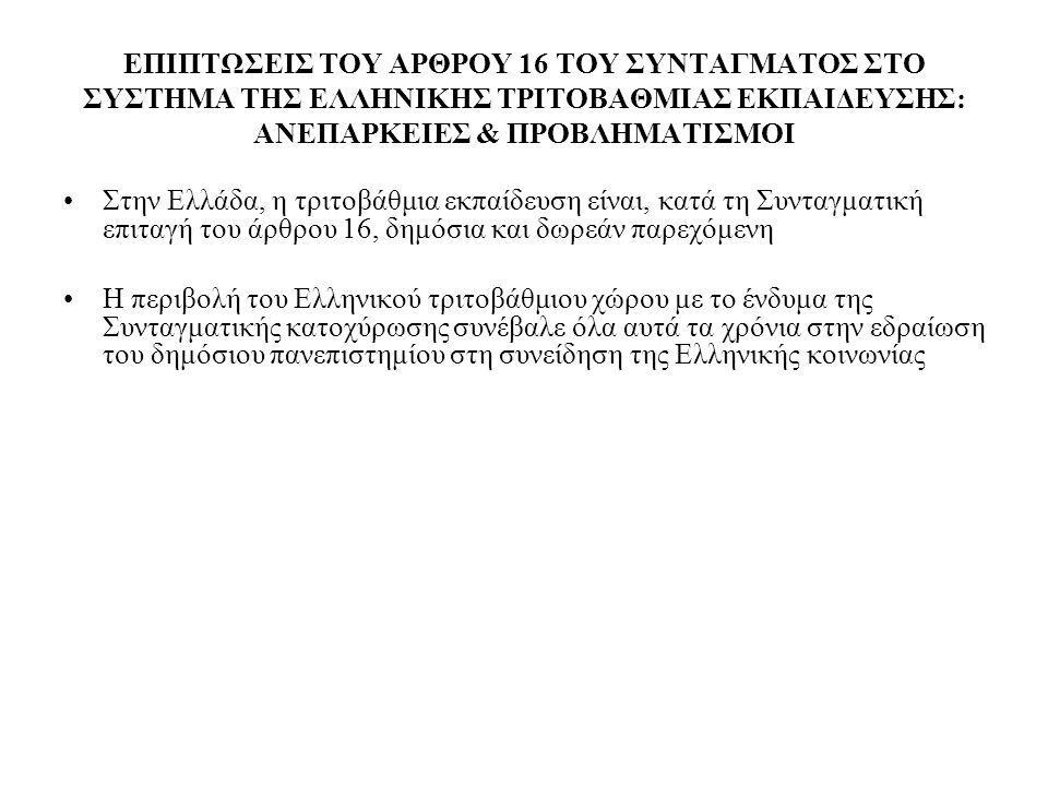ΕΠΙΠΤΩΣΕΙΣ ΤΟΥ ΑΡΘΡΟΥ 16 ΤΟΥ ΣΥΝΤΑΓΜΑΤΟΣ ΣΤΟ ΣΥΣΤΗΜΑ ΤΗΣ ΕΛΛΗΝΙΚΗΣ ΤΡΙΤΟΒΑΘΜΙΑΣ ΕΚΠΑΙΔΕΥΣΗΣ: ΑΝΕΠΑΡΚΕΙΕΣ & ΠΡΟΒΛΗΜΑΤΙΣΜΟΙ Στην Ελλάδα, η τριτοβάθμια εκπαίδευση είναι, κατά τη Συνταγματική επιταγή του άρθρου 16, δημόσια και δωρεάν παρεχόμενη Η περιβολή του Ελληνικού τριτοβάθμιου χώρου με το ένδυμα της Συνταγματικής κατοχύρωσης συνέβαλε όλα αυτά τα χρόνια στην εδραίωση του δημόσιου πανεπιστημίου στη συνείδηση της Ελληνικής κοινωνίας