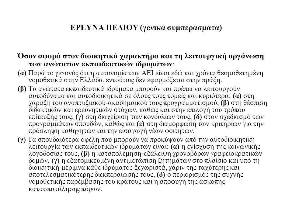 ΕΡΕΥΝΑ ΠΕΔΙΟΥ (γενικά συμπεράσματα) Όσον αφορά στον διοικητικό χαρακτήρα και τη λειτουργική οργάνωση των ανώτατων εκπαιδευτικών ιδρυμάτων : (α) Παρά το γεγονός ότι η αυτονομία των ΑΕΙ είναι εδώ και χρόνια θεσμοθετημένη νομοθετικά στην Ελλάδα, εντούτοις δεν εφαρμόζεται στην πράξη.