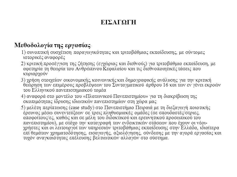 ΕΙΣΑΓΩΓΗ Μεθοδολογία της εργασίας : 1) συνοπτική συσχέτιση παραγωγικότητας και τριτοβάθμιας εκπαίδευσης, με σύντομες ιστορικές αναφορές 2) κριτική προσέγγιση της ζήτησης (εγχώριας και διεθνούς) για τριτοβάθμια εκπαίδευση, με αφετηρία τη θεωρία του Ανθρώπινου Κεφαλαίου και τις διεθνοποιητικές τάσεις που κυριαρχούν 3) χρήση στοιχείων οικονομικής, κοινωνικής και δημογραφικής ανάλυσης για την κριτική θεώρηση των επιμέρους προβλέψεων του Συνταγματικού άρθρου 16 και των εν γένει εκροών του Ελληνικού πανεπιστημιακού τομέα 4) αναφορά στο μοντέλο του «Πλατωνικού Πανεπιστημίου» για τη διακρίβωση της σκοπιμότητας ίδρυσης ιδιωτικών πανεπιστημίων στη χώρα μας 5) μελέτη περίπτωσης (case study) στο Πανεπιστήμιο Πειραιά με τη διεξαγωγή ποιοτικής έρευνας μέσω συνεντεύξεων σε τρεις πληθυσμιακές ομάδες (σε σπουδαστές/στριες, αποφοίτους/ες, καθώς και σε μέλη του διδακτικού και ερευνητικού προσωπικού του πανεπιστημίου), με στόχο την καταγραφή των ενδεικτικών στάσεων που έχουν οι νέοι- χρήστες και οι λειτουργοί των υπηρεσιών τριτοβάθμιας εκπαίδευσης στην Ελλάδα, ιδιαίτερα επί θεμάτων χρηματοδότησης, εισαγωγής, αξιολόγησης, σύνδεσης με την αγορά εργασίας και τυχόν αναγκαιότητας επέλευσης βελτιωτικών αλλαγών στο σύστημα.