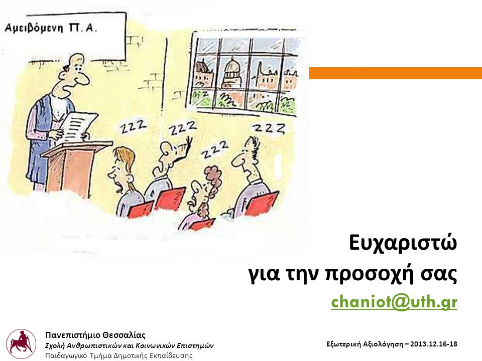 Πανεπιστήμιο Θεσσαλίας Σχολή Ανθρωπιστικών και Κοινωνικών Επιστημών Παιδαγωγικό Τμήμα Δημοτικής Εκπαίδευσης Εξωτερική Αξιολόγηση – 2013.12.16-18 Ευχαριστώ για την προσοχή σας chaniot@uth.gr