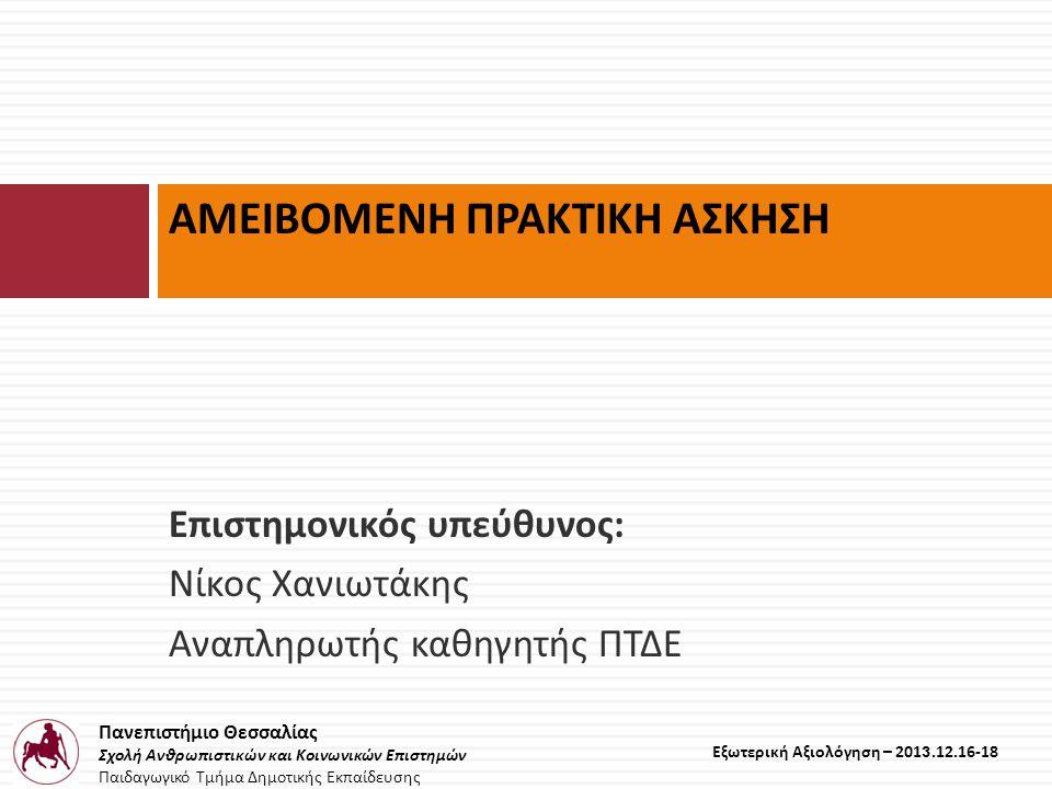Πανεπιστήμιο Θεσσαλίας Σχολή Ανθρωπιστικών και Κοινωνικών Επιστημών Παιδαγωγικό Τμήμα Δημοτικής Εκπαίδευσης Εξωτερική Αξιολόγηση – 2013.12.16-18 Επιστημονικός υπεύθυνος : Νίκος Χανιωτάκης Αναπληρωτής καθηγητής ΠΤΔΕ ΑΜΕΙΒΟΜΕΝΗ ΠΡΑΚΤΙΚΗ ΑΣΚΗΣΗ