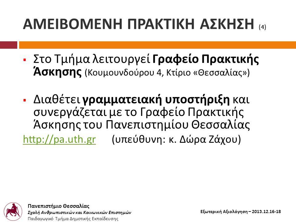 Πανεπιστήμιο Θεσσαλίας Σχολή Ανθρωπιστικών και Κοινωνικών Επιστημών Παιδαγωγικό Τμήμα Δημοτικής Εκπαίδευσης Εξωτερική Αξιολόγηση – 2013.12.16-18 ΑΜΕΙΒΟΜΕΝΗ ΠΡΑΚΤΙΚΗ ΑΣΚΗΣΗ (4)  Στο Τμήμα λειτουργεί Γραφείο Πρακτικής Άσκησης ( Κουμουνδούρου 4, Κτίριο « Θεσσαλίας »)  Διαθέτει γραμματειακή υποστήριξη και συνεργάζεται με το Γραφείο Πρακτικής Άσκησης του Πανεπιστημίου Θεσσαλίας http://pa.uth.grhttp://pa.uth.gr ( υπεύθυνη : κ.