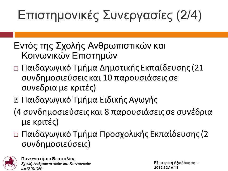 Πανε π ιστήμιο Θεσσαλίας Σχολή Ανθρω π ιστικών και Κοινωνικών Ε π ιστημών Παιδαγωγικό Τμήμα Δημοτικής Εκ π αίδευσης Εξωτερική Αξιολόγηση – 2012.12.16-18 Επιστημονικές Συνεργασίες (2/4) Εντός της Σχολής Ανθρω π ιστικών και Κοινωνικών Ε π ιστημών  Παιδαγωγικό Τμήμα Δημοτικής Εκπαίδευσης (21 συνδημοσιεύσεις και 10 παρουσιάσεις σε συνεδρια με κριτές) Παιδαγωγικό Τμήμα Ειδικής Αγωγής (4 συνδημοσιεύσεις και 8 παρουσιάσεις σε συνέδρια με κριτές)  Παιδαγωγικό Τμήμα Προσχολικής Εκπαίδευσης (2 συνδημοσιεύσεις)