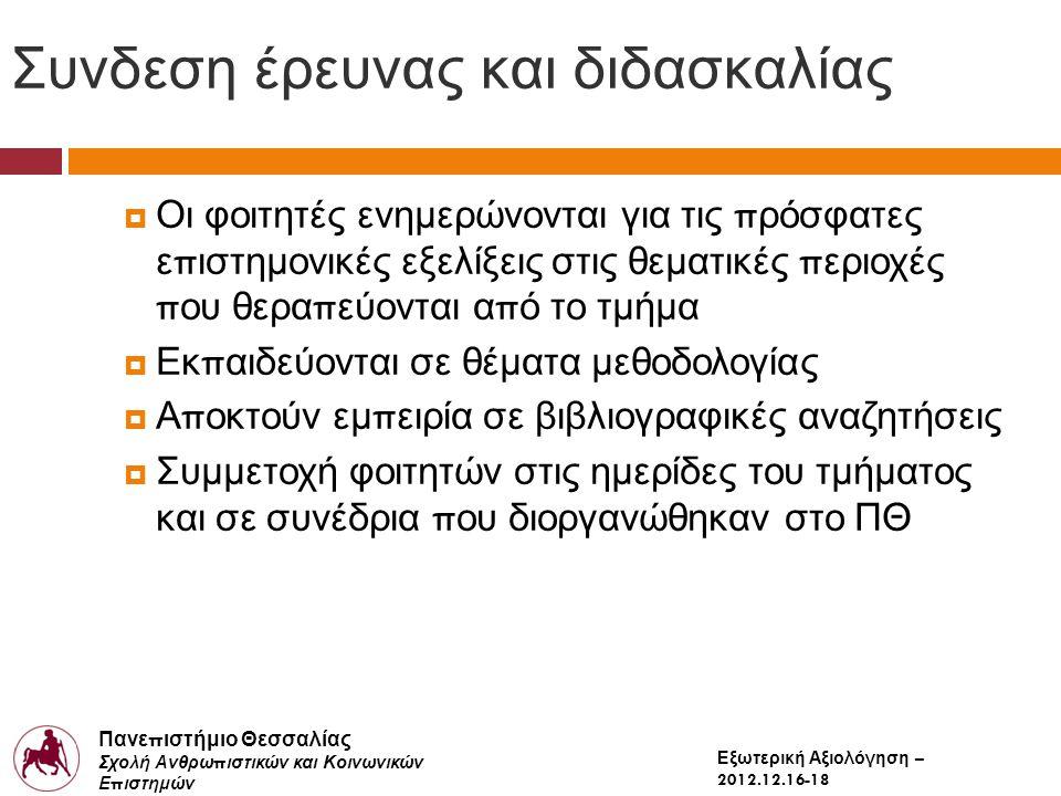 Πανε π ιστήμιο Θεσσαλίας Σχολή Ανθρω π ιστικών και Κοινωνικών Ε π ιστημών Παιδαγωγικό Τμήμα Δημοτικής Εκ π αίδευσης Εξωτερική Αξιολόγηση – 2012.12.16-18 Συνδεση έρευνας και διδασκαλίας  Οι φοιτητές ενημερώνονται για τις π ρόσφατες ε π ιστημονικές εξελίξεις στις θεματικές π εριοχές π ου θερα π εύονται α π ό το τμήμα  Εκ π αιδεύονται σε θέματα μεθοδολογίας  Α π οκτούν εμ π ειρία σε βιβλιογραφικές αναζητήσεις  Συμμετοχή φοιτητών στις ημερίδες του τμήματος και σε συνέδρια π ου διοργανώθηκαν στο ΠΘ
