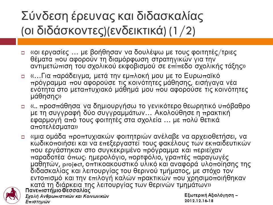 Πανε π ιστήμιο Θεσσαλίας Σχολή Ανθρω π ιστικών και Κοινωνικών Ε π ιστημών Παιδαγωγικό Τμήμα Δημοτικής Εκ π αίδευσης Εξωτερική Αξιολόγηση – 2012.12.16-18 Σύνδεση έρευνας και διδασκαλίας ( οι διδάσκοντες )( ενδεικτικά ) (1/2)  « οι εργασίες … με βοήθησαν να δουλέψω με τους φοιτητές / τριες θέματα π ου αφορούν τη διαμόρφωση στρατηγικών για την αντιμετώ π ιση του σχολικού εκφοβισμού σε ε π ί π εδο σχολικής τάξης »  «… Για π αράδειγμα, μετά την εμ π λοκή μου με το Ευρω π αϊκό π ρόγραμμα π ου αφορούσε τις κοινότητες μάθησης, εισήγαγα νέα ενότητα στο μετα π τυχιακό μάθημά μου π ου αφορούσε τις κοινότητες μάθησης »  «..