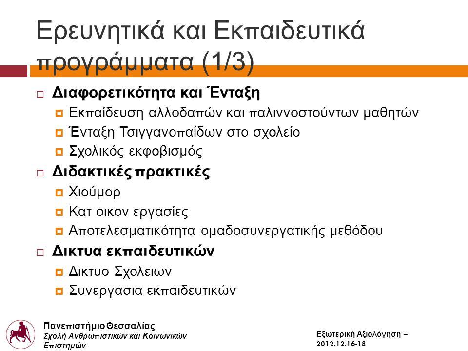 Πανε π ιστήμιο Θεσσαλίας Σχολή Ανθρω π ιστικών και Κοινωνικών Ε π ιστημών Παιδαγωγικό Τμήμα Δημοτικής Εκ π αίδευσης Εξωτερική Αξιολόγηση – 2012.12.16-18 Ερευνητικά και Εκ π αιδευτικά π ρογράμματα (1/3)  Διαφορετικότητα και Ένταξη  Εκ π αίδευση αλλοδα π ών και π αλιννοστούντων μαθητών  Ένταξη Τσιγγανο π αίδων στο σχολείο  Σχολικός εκφοβισμός  Διδακτικές π ρακτικές  Χιούμορ  Κατ οικον εργασίες  Α π οτελεσματικότητα ομαδοσυνεργατικής μεθόδου  Δικτυα εκ π αιδευτικών  Δικτυο Σχολειων  Συνεργασια εκ π αιδευτικών
