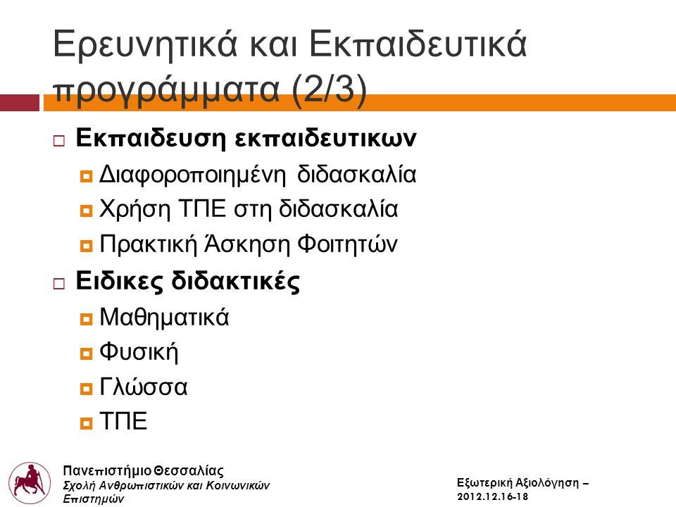 Πανε π ιστήμιο Θεσσαλίας Σχολή Ανθρω π ιστικών και Κοινωνικών Ε π ιστημών Παιδαγωγικό Τμήμα Δημοτικής Εκ π αίδευσης Εξωτερική Αξιολόγηση – 2012.12.16-18 Ερευνητικά και Εκ π αιδευτικά π ρογράμματα (2/3)  Εκ π αιδευση εκ π αιδευτικων  Διαφορο π οιημένη διδασκαλία  Χρήση ΤΠΕ στη διδασκαλία  Πρακτική Άσκηση Φοιτητών  Ειδικες διδακτικές  Μαθηματικά  Φυσική  Γλώσσα  ΤΠΕ