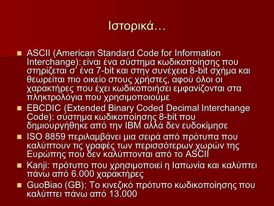 Ιστορικά… ASCII (American Standard Code for Information Interchange): είναι ένα σύστημα κωδικοποίησης που στηρίζεται σ' ένα 7-bit και στην συνέχεια 8-bit σχήμα και θεωρείται πιο οικείο στους χρήστες, αφού όλοι οι χαρακτήρες που έχει κωδικοποιήσει εμφανίζονται στα πληκτρολόγια που χρησιμοποιούμε ASCII (American Standard Code for Information Interchange): είναι ένα σύστημα κωδικοποίησης που στηρίζεται σ' ένα 7-bit και στην συνέχεια 8-bit σχήμα και θεωρείται πιο οικείο στους χρήστες, αφού όλοι οι χαρακτήρες που έχει κωδικοποιήσει εμφανίζονται στα πληκτρολόγια που χρησιμοποιούμε EBCDIC (Extended Binary Coded Decimal Interchange Code): σύστημα κωδικοποίησης 8-bit που δημιουργήθηκε από την IBM αλλά δεν ευδοκίμησε EBCDIC (Extended Binary Coded Decimal Interchange Code): σύστημα κωδικοποίησης 8-bit που δημιουργήθηκε από την IBM αλλά δεν ευδοκίμησε ISO 8859 περιλαμβάνει μια σειρά από πρότυπα που καλύπτουν τις γραφές των περισσότερων χωρών της Ευρώπης που δεν καλύπτονται από το ASCII ISO 8859 περιλαμβάνει μια σειρά από πρότυπα που καλύπτουν τις γραφές των περισσότερων χωρών της Ευρώπης που δεν καλύπτονται από το ASCII Kanji: πρότυπο που χρησιμοποιεί η Ιαπωνία και καλύπτει πάνω από 6.000 χαρακτήρες Kanji: πρότυπο που χρησιμοποιεί η Ιαπωνία και καλύπτει πάνω από 6.000 χαρακτήρες GuoBiao (GB): Το κινεζικό πρότυπο κωδικοποίησης που καλύπτει πάνω από 13.000 GuoBiao (GB): Το κινεζικό πρότυπο κωδικοποίησης που καλύπτει πάνω από 13.000