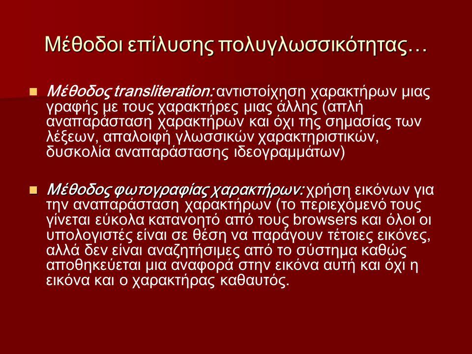 Μέθοδοι επίλυσης πολυγλωσσικότητας… Μέθοδος transliteration: αντιστοίχηση χαρακτήρων μιας γραφής με τους χαρακτήρες μιας άλλης (απλή αναπαράσταση χαρακτήρων και όχι της σημασίας των λέξεων, απαλοιφή γλωσσικών χαρακτηριστικών, δυσκολία αναπαράστασης ιδεογραμμάτων) Μέθοδος φωτογραφίας χαρακτήρων: Μέθοδος φωτογραφίας χαρακτήρων: χρήση εικόνων για την αναπαράσταση χαρακτήρων (το περιεχόμενό τους γίνεται εύκολα κατανοητό από τους browsers και όλοι οι υπολογιστές είναι σε θέση να παράγουν τέτοιες εικόνες, αλλά δεν είναι αναζητήσιμες από το σύστημα καθώς αποθηκεύεται μια αναφορά στην εικόνα αυτή και όχι η εικόνα και ο χαρακτήρας καθαυτός.