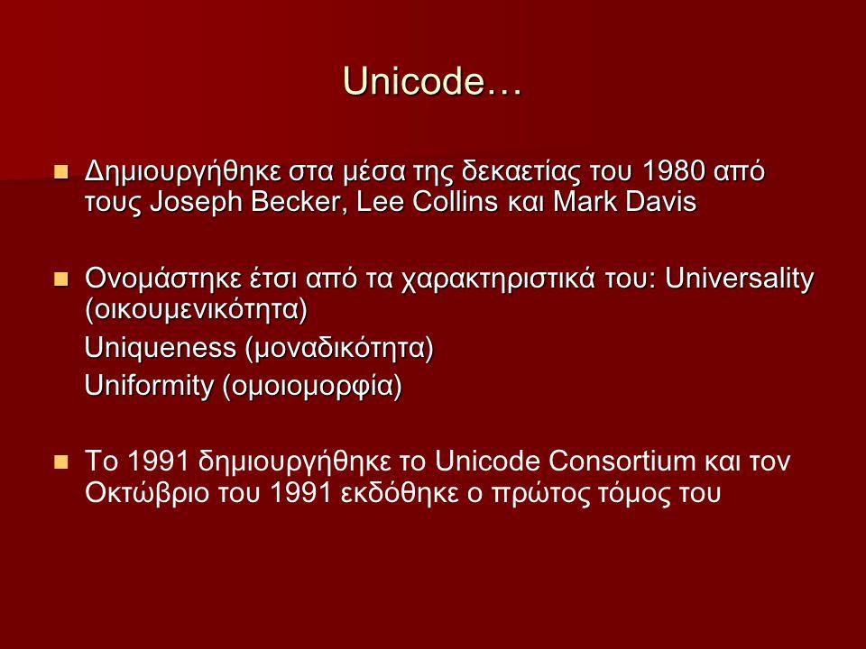 Unicode… Δημιουργήθηκε στα μέσα της δεκαετίας του 1980 από τους Joseph Becker, Lee Collins και Mark Davis Δημιουργήθηκε στα μέσα της δεκαετίας του 1980 από τους Joseph Becker, Lee Collins και Mark Davis Ονομάστηκε έτσι από τα χαρακτηριστικά του: Universality (οικουμενικότητα) Ονομάστηκε έτσι από τα χαρακτηριστικά του: Universality (οικουμενικότητα) Uniqueness (μοναδικότητα) Uniqueness (μοναδικότητα) Uniformity (ομοιομορφία) Uniformity (ομοιομορφία) Το 1991 δημιουργήθηκε το Unicode Consortium και τον Οκτώβριο του 1991 εκδόθηκε ο πρώτος τόμος του