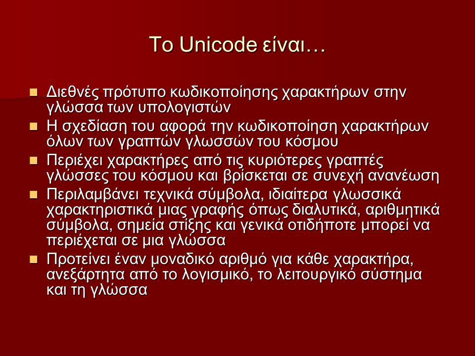 Το Unicode είναι… Διεθνές πρότυπο κωδικοποίησης χαρακτήρων στην γλώσσα των υπολογιστών Διεθνές πρότυπο κωδικοποίησης χαρακτήρων στην γλώσσα των υπολογιστών Η σχεδίαση του αφορά την κωδικοποίηση χαρακτήρων όλων των γραπτών γλωσσών του κόσμου Η σχεδίαση του αφορά την κωδικοποίηση χαρακτήρων όλων των γραπτών γλωσσών του κόσμου Περιέχει χαρακτήρες από τις κυριότερες γραπτές γλώσσες του κόσμου και βρίσκεται σε συνεχή ανανέωση Περιέχει χαρακτήρες από τις κυριότερες γραπτές γλώσσες του κόσμου και βρίσκεται σε συνεχή ανανέωση Περιλαμβάνει τεχνικά σύμβολα, ιδιαίτερα γλωσσικά χαρακτηριστικά μιας γραφής όπως διαλυτικά, αριθμητικά σύμβολα, σημεία στίξης και γενικά οτιδήποτε μπορεί να περιέχεται σε μια γλώσσα Περιλαμβάνει τεχνικά σύμβολα, ιδιαίτερα γλωσσικά χαρακτηριστικά μιας γραφής όπως διαλυτικά, αριθμητικά σύμβολα, σημεία στίξης και γενικά οτιδήποτε μπορεί να περιέχεται σε μια γλώσσα Προτείνει έναν μοναδικό αριθμό για κάθε χαρακτήρα, ανεξάρτητα από το λογισμικό, το λειτουργικό σύστημα και τη γλώσσα Προτείνει έναν μοναδικό αριθμό για κάθε χαρακτήρα, ανεξάρτητα από το λογισμικό, το λειτουργικό σύστημα και τη γλώσσα
