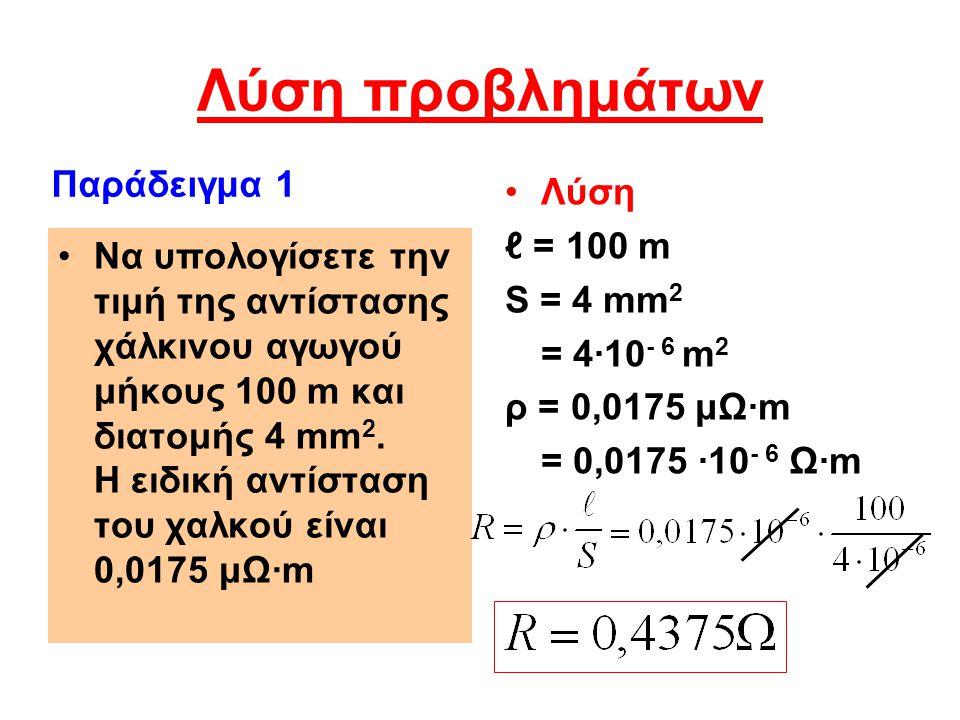 Λύση προβλημάτων Να υπολογίσετε την τιμή της αντίστασης χάλκινου αγωγού μήκους 100 m και διατομής 4 mm 2. Η ειδική αντίσταση του χαλκού είναι 0,0175 μ