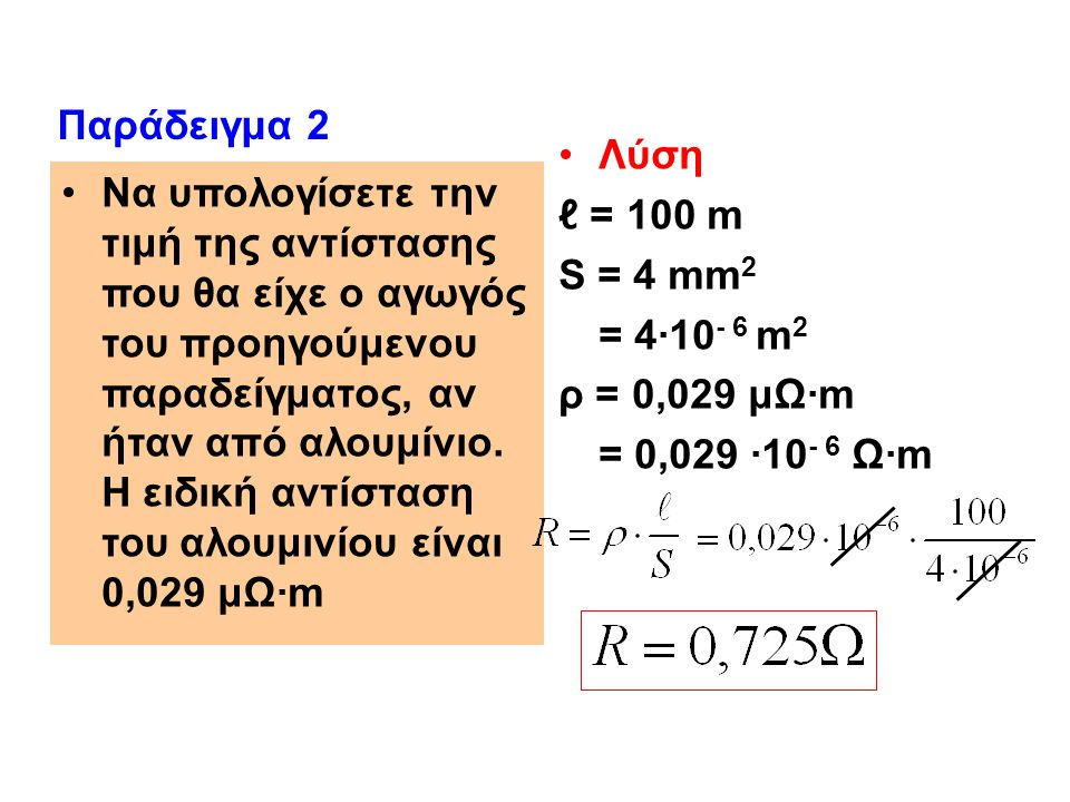 Να υπολογίσετε την τιμή της αντίστασης που θα είχε ο αγωγός του προηγούμενου παραδείγματος, αν ήταν από αλουμίνιο. Η ειδική αντίσταση του αλουμινίου ε