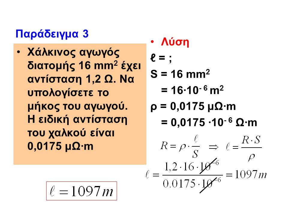 Χάλκινος αγωγός διατομής 16 mm 2 έχει αντίσταση 1,2 Ω. Να υπολογίσετε το μήκος του αγωγού. Η ειδική αντίσταση του χαλκού είναι 0,0175 μΩ·m Λύση ℓ = ;